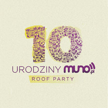 10 URODZINY MUNO.PL pres.: Roof Party (+After Party Prozak 2.0)