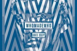 WhoMadeWho – Knee Deep