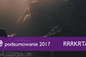Podsumowanie 2017: Rrrkrta (Brutaż)