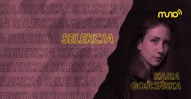 """Selekcja: Kasia Gościńska dla Muno.pl: """"Staram się zawsze mieć otwarty umysł na nowe style i gatunki"""""""